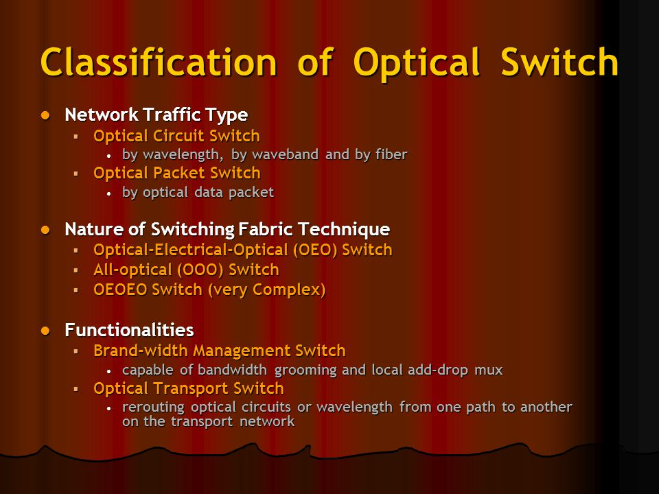 Classification of Optical Switch Network Traffic Type Network Traffic Type  Optical Circuit Switch by wavelength, by waveband and by fiber by wavelength, by waveband and by fiber  Optical Packet Switch by optical data packet by optical data packet Nature of Switching Fabric Technique Nature of Switching Fabric Technique  Optical-Electrical-Optical (OEO) Switch  All-optical (OOO) Switch  OEOEO Switch (very Complex) Functionalities Functionalities  Brand-width Management Switch capable of bandwidth grooming and local add-drop mux capable of bandwidth grooming and local add-drop mux  Optical Transport Switch rerouting optical circuits or wavelength from one path to another on the transport network rerouting optical circuits or wavelength from one path to another on the transport network