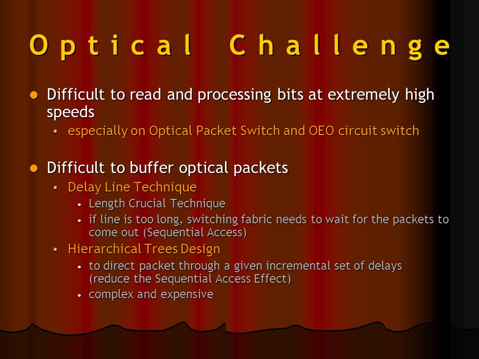 Optical Challenge Difficult to read and processing bits at extremely high speeds Difficult to read and processing bits at extremely high speeds  especially on Optical Packet Switch and OEO circuit switch Difficult to buffer optical packets Difficult to buffer optical packets  Delay Line Technique Length Crucial Technique Length Crucial Technique if line is too long, switching fabric needs to wait for the packets to come out (Sequential Access) if line is too long, switching fabric needs to wait for the packets to come out (Sequential Access)  Hierarchical Trees Design to direct packet through a given incremental set of delays (reduce the Sequential Access Effect) to direct packet through a given incremental set of delays (reduce the Sequential Access Effect) complex and expensive complex and expensive