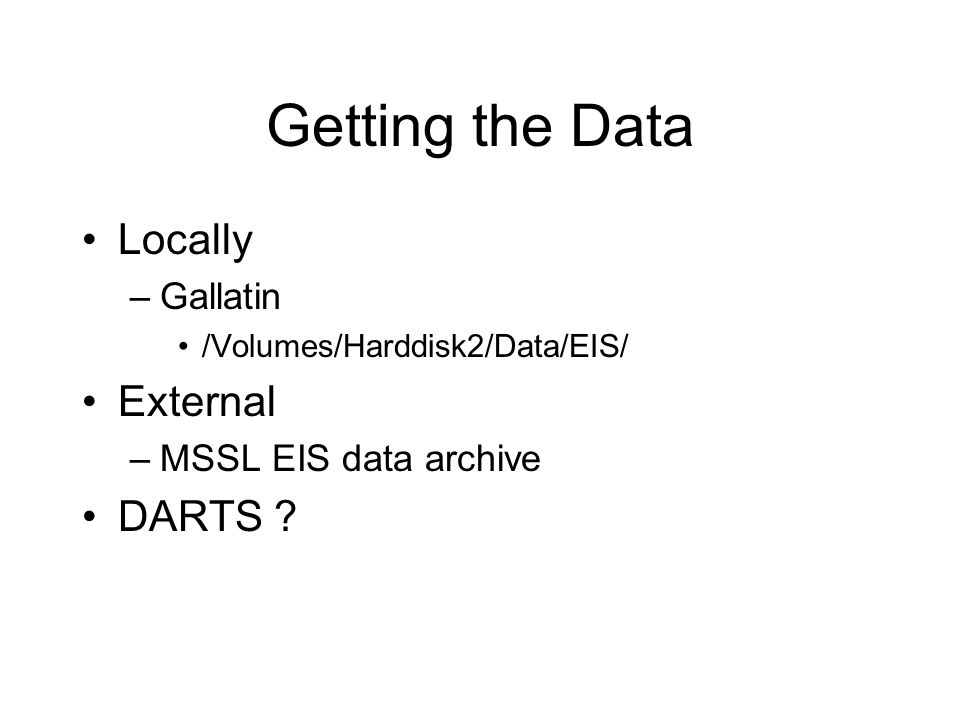 Getting the Data Locally –Gallatin /Volumes/Harddisk2/Data/EIS/ External –MSSL EIS data archive DARTS