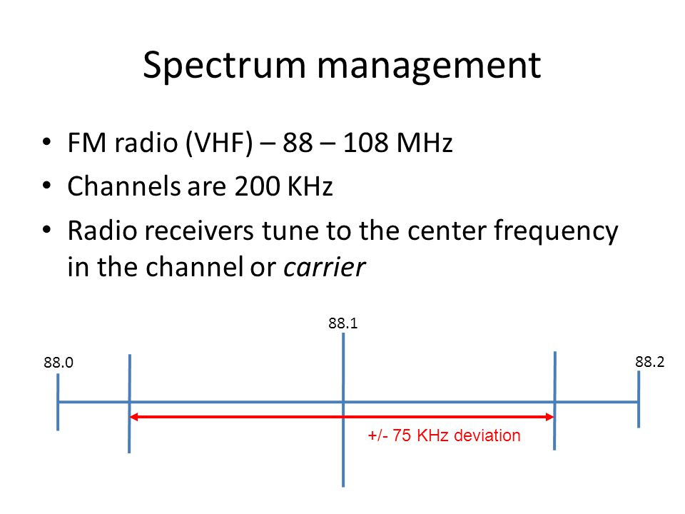 Spectrum management 88.0 88.1 FM radio (VHF) – 88 – 108 MHz Channels are 200 KHz Radio receivers tune to the center frequency in the channel or carrier 88.2 +/- 75 KHz deviation