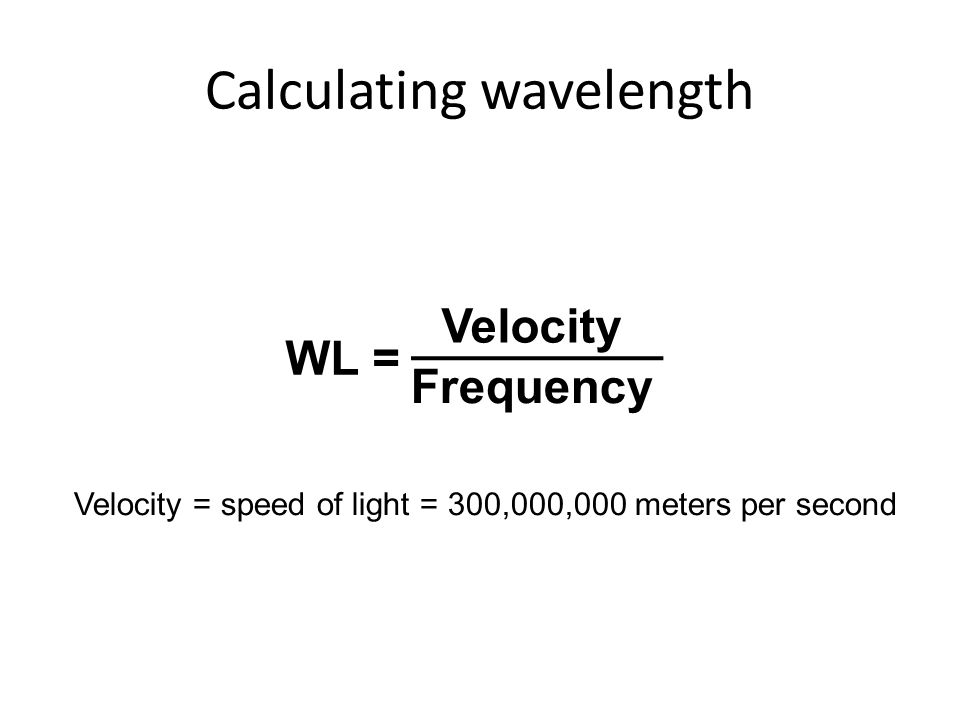 Calculating wavelength Velocity Frequency WL = Velocity = speed of light = 300,000,000 meters per second