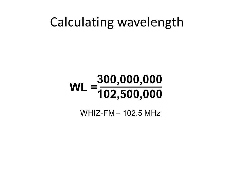 Calculating wavelength 300,000,000 102,500,000 WL = WHIZ-FM – 102.5 MHz
