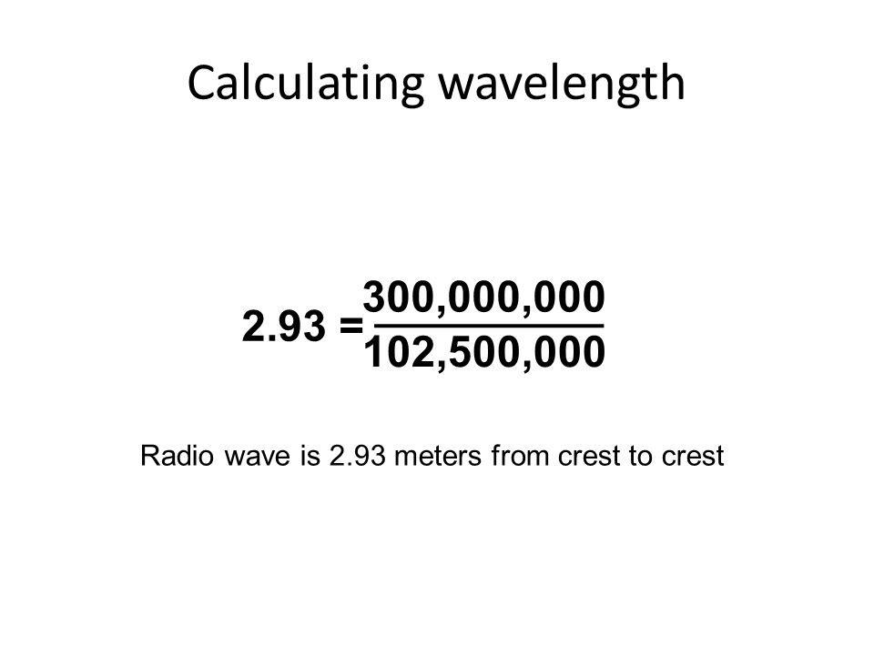 Calculating wavelength 300,000,000 102,500,000 2.93 = Radio wave is 2.93 meters from crest to crest