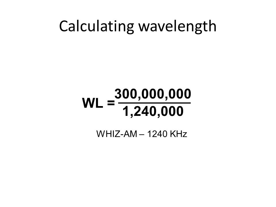 Calculating wavelength 300,000,000 1,240,000 WL = WHIZ-AM – 1240 KHz