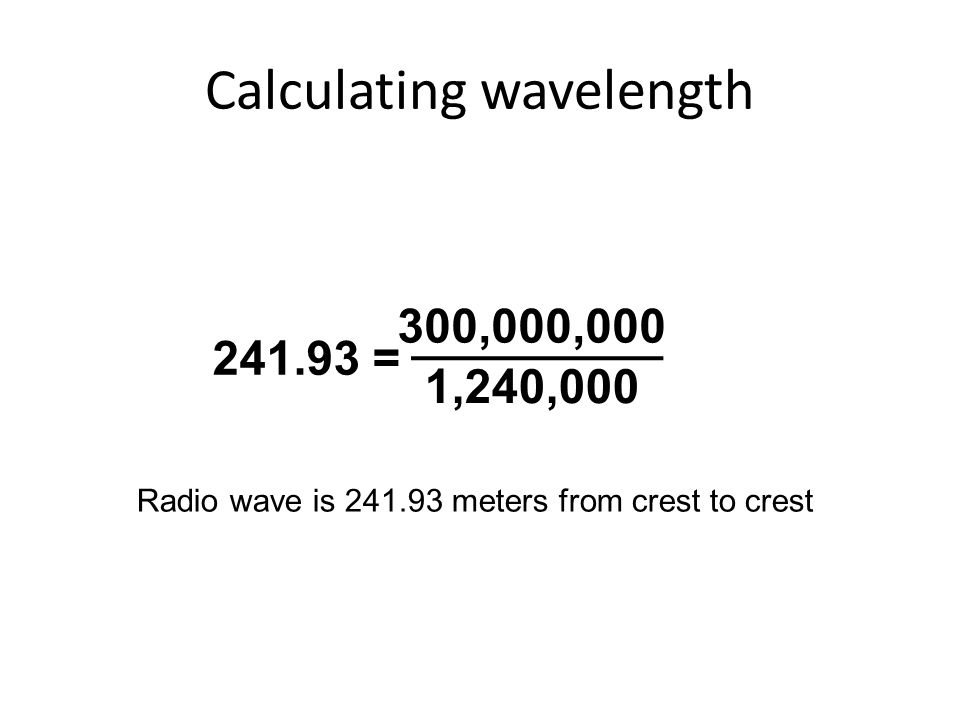 Calculating wavelength 300,000,000 1,240,000 241.93 = Radio wave is 241.93 meters from crest to crest