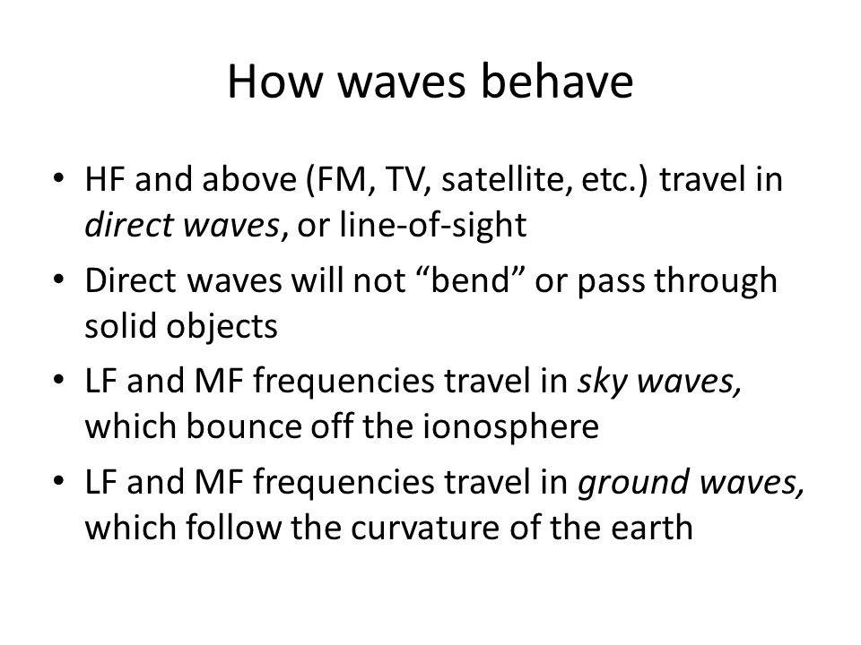 How waves behave HF and above (FM, TV, satellite, etc.) travel in direct waves, or line-of-sight Direct waves will not bend or pass through solid objects LF and MF frequencies travel in sky waves, which bounce off the ionosphere LF and MF frequencies travel in ground waves, which follow the curvature of the earth