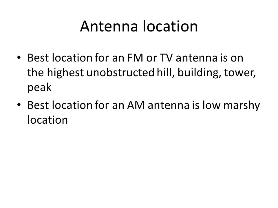 Antenna location Best location for an FM or TV antenna is on the highest unobstructed hill, building, tower, peak Best location for an AM antenna is low marshy location