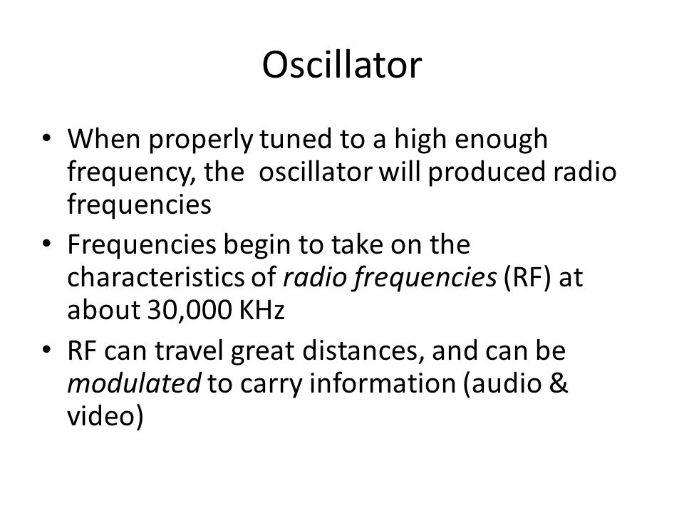 Oscillator When properly tuned to a high enough frequency, the oscillator will produced radio frequencies Frequencies begin to take on the characteristics of radio frequencies (RF) at about 30,000 KHz RF can travel great distances, and can be modulated to carry information (audio & video)