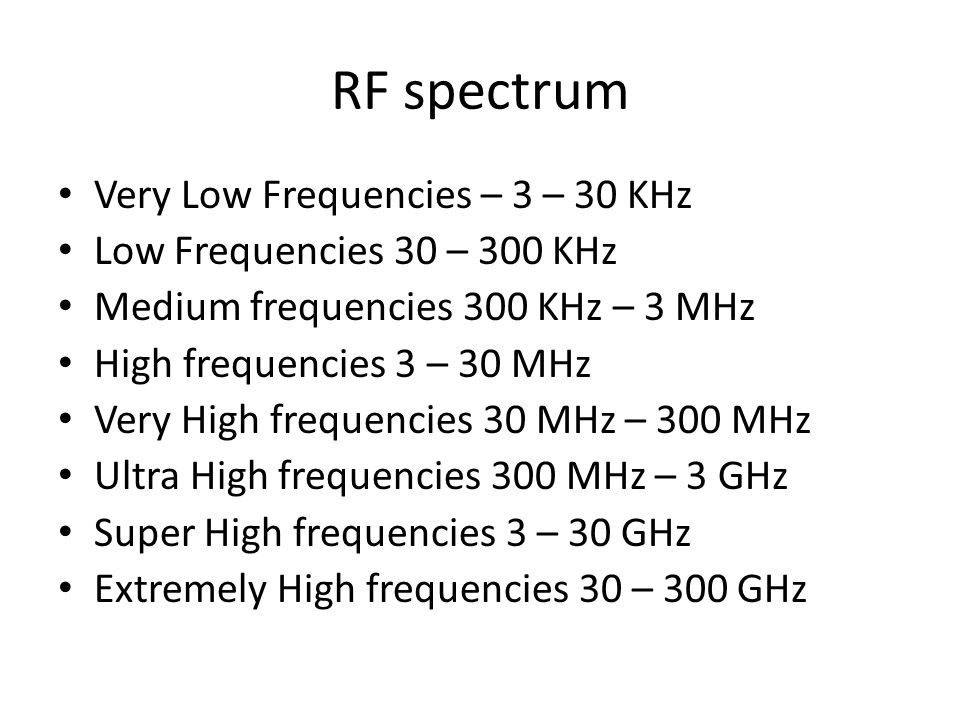 RF spectrum Very Low Frequencies – 3 – 30 KHz Low Frequencies 30 – 300 KHz Medium frequencies 300 KHz – 3 MHz High frequencies 3 – 30 MHz Very High frequencies 30 MHz – 300 MHz Ultra High frequencies 300 MHz – 3 GHz Super High frequencies 3 – 30 GHz Extremely High frequencies 30 – 300 GHz