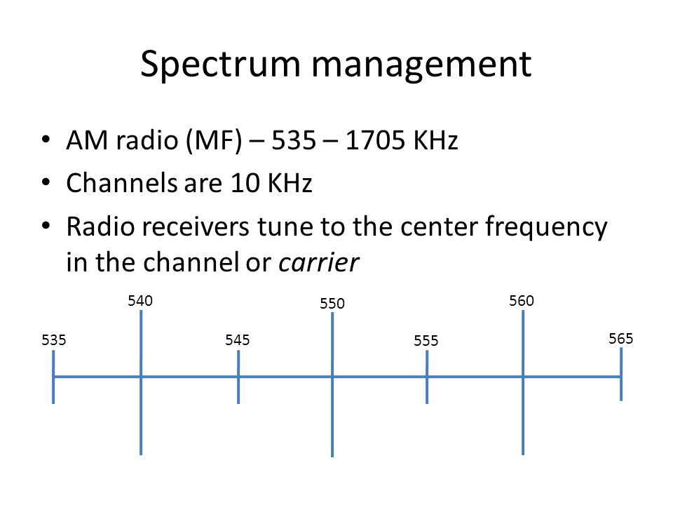 Spectrum management AM radio (MF) – 535 – 1705 KHz Channels are 10 KHz Radio receivers tune to the center frequency in the channel or carrier
