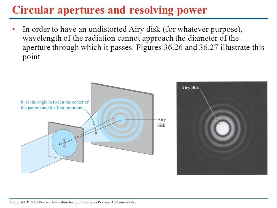 Copyright © 2008 Pearson Education Inc., publishing as Pearson Addison-Wesley Circular apertures and resolving power In order to have an undistorted Airy disk (for whatever purpose), wavelength of the radiation cannot approach the diameter of the aperture through which it passes.