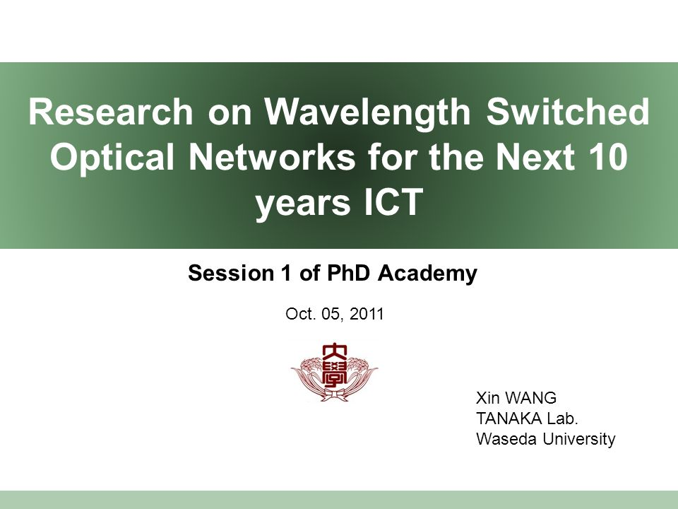 Research on Wavelength Switched Optical Networks for the Next 10 years ICT Session 1 of PhD Academy Xin WANG TANAKA Lab.