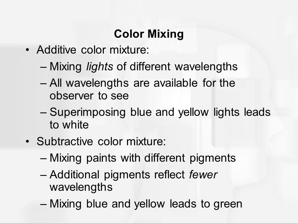 Color Mixing Additive color mixture: –Mixing lights of different wavelengths –All wavelengths are available for the observer to see –Superimposing blue and yellow lights leads to white Subtractive color mixture: –Mixing paints with different pigments –Additional pigments reflect fewer wavelengths –Mixing blue and yellow leads to green