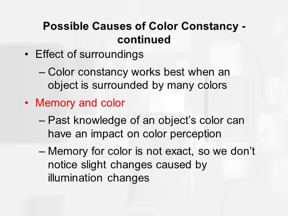 Possible Causes of Color Constancy - continued Effect of surroundings –Color constancy works best when an object is surrounded by many colors Memory and color –Past knowledge of an object's color can have an impact on color perception –Memory for color is not exact, so we don't notice slight changes caused by illumination changes