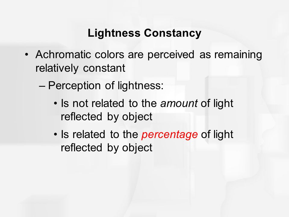 Lightness Constancy Achromatic colors are perceived as remaining relatively constant –Perception of lightness: Is not related to the amount of light reflected by object Is related to the percentage of light reflected by object