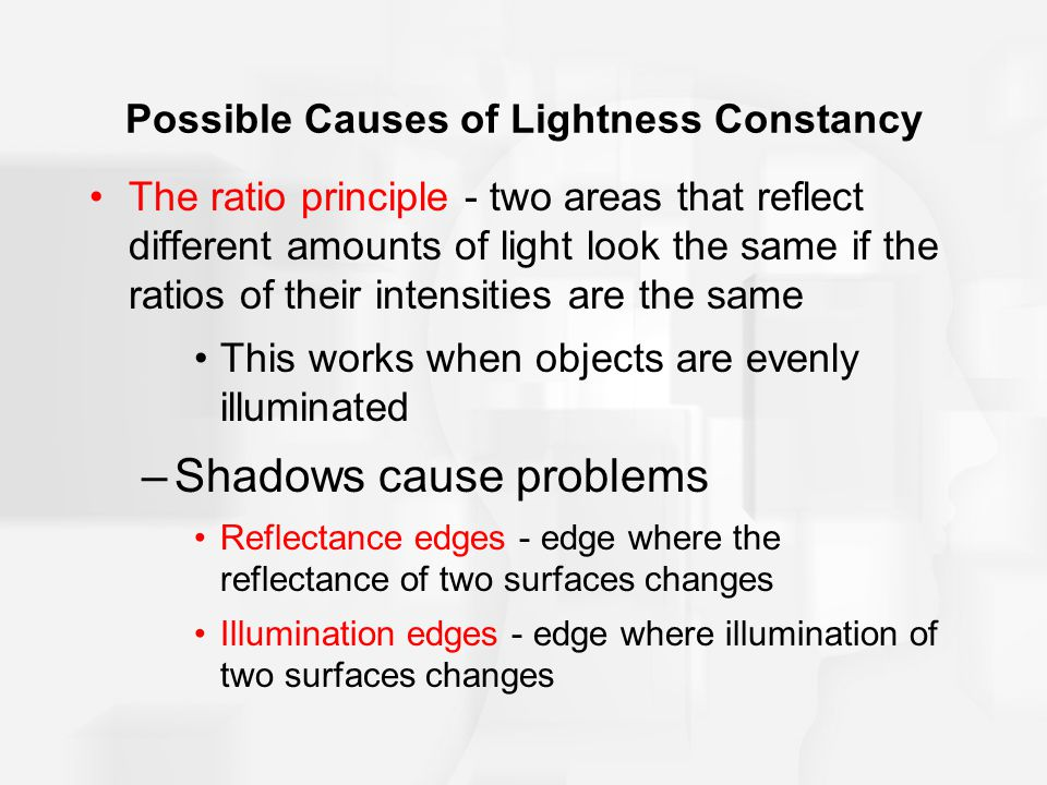 Possible Causes of Lightness Constancy The ratio principle - two areas that reflect different amounts of light look the same if the ratios of their intensities are the same This works when objects are evenly illuminated –Shadows cause problems Reflectance edges - edge where the reflectance of two surfaces changes Illumination edges - edge where illumination of two surfaces changes