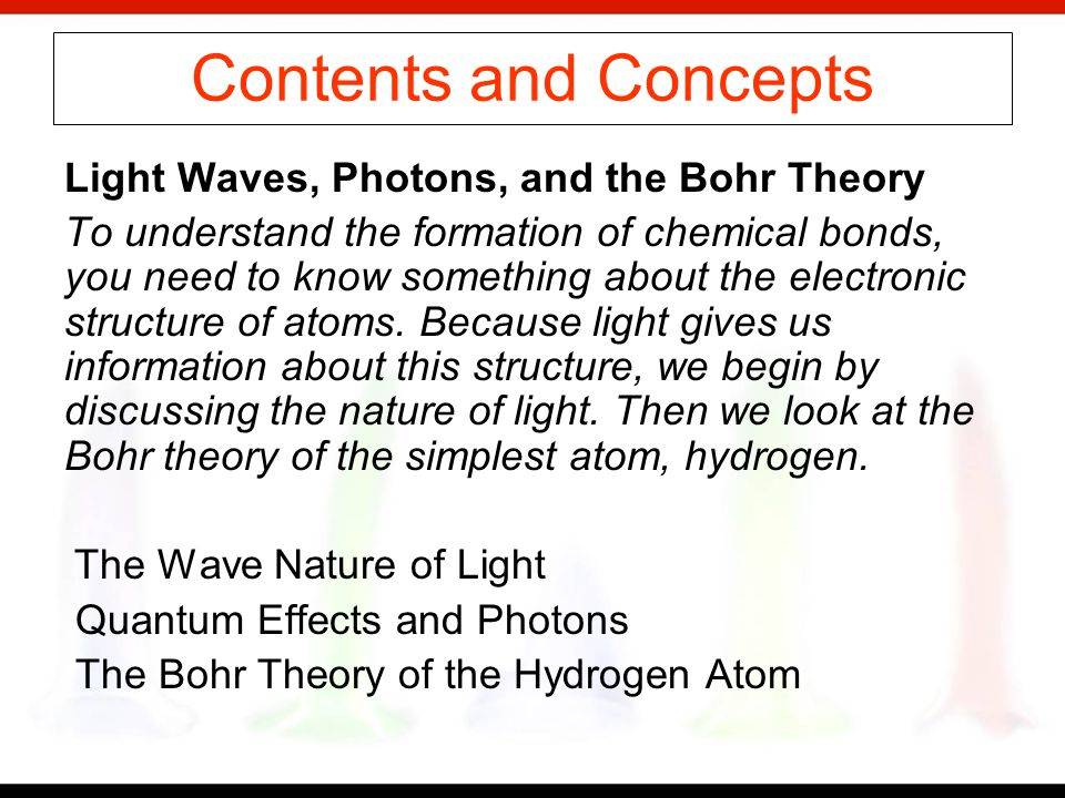 Contents and Concepts Light Waves, Photons, and the Bohr Theory To understand the formation of chemical bonds, you need to know something about the electronic structure of atoms.