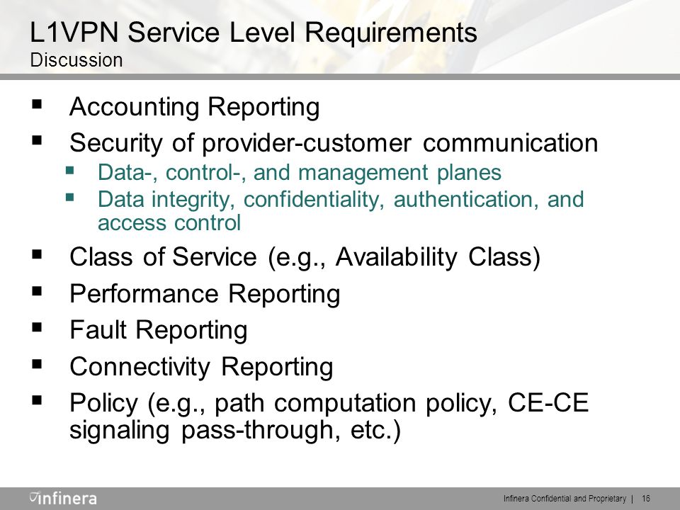 Infinera Confidential and Proprietary | 16 L1VPN Service Level Requirements Discussion  Accounting Reporting  Security of provider-customer communication  Data-, control-, and management planes  Data integrity, confidentiality, authentication, and access control  Class of Service (e.g., Availability Class)  Performance Reporting  Fault Reporting  Connectivity Reporting  Policy (e.g., path computation policy, CE-CE signaling pass-through, etc.)