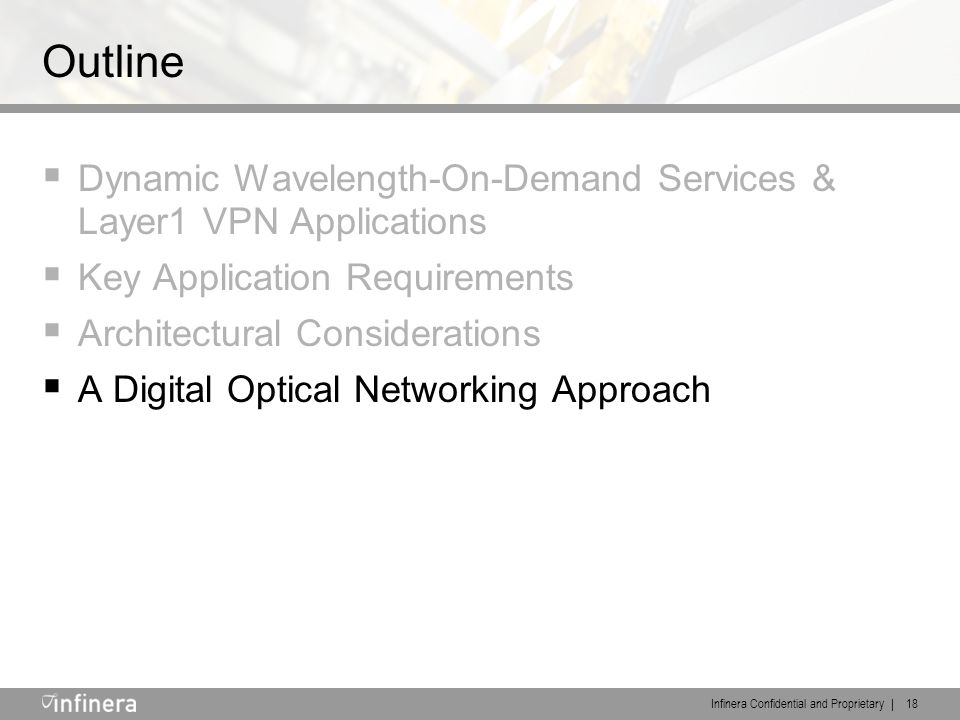 Infinera Confidential and Proprietary | 18 Outline  Dynamic Wavelength-On-Demand Services & Layer1 VPN Applications  Key Application Requirements  Architectural Considerations  A Digital Optical Networking Approach