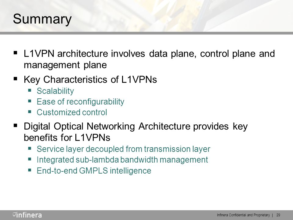 Infinera Confidential and Proprietary | 29 Summary  L1VPN architecture involves data plane, control plane and management plane  Key Characteristics of L1VPNs  Scalability  Ease of reconfigurability  Customized control  Digital Optical Networking Architecture provides key benefits for L1VPNs  Service layer decoupled from transmission layer  Integrated sub-lambda bandwidth management  End-to-end GMPLS intelligence