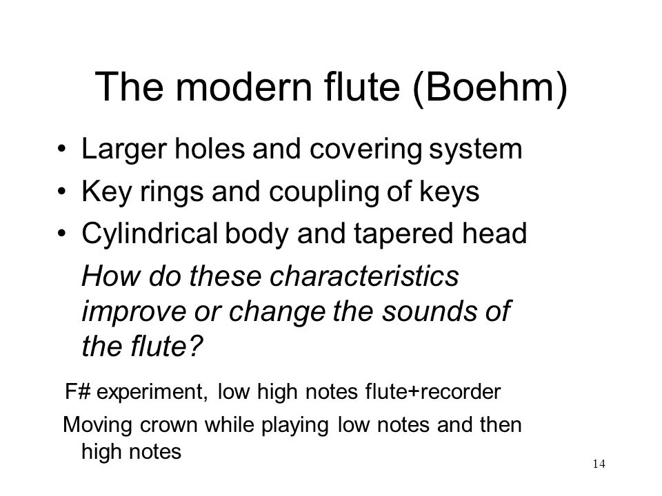 14 The modern flute (Boehm) Larger holes and covering system Key rings and coupling of keys Cylindrical body and tapered head How do these characteristics improve or change the sounds of the flute.