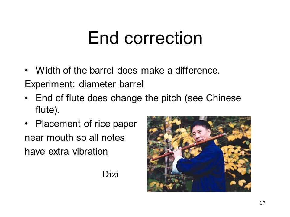 17 End correction Width of the barrel does make a difference. Experiment: diameter barrel End of flute does change the pitch (see Chinese flute). Plac