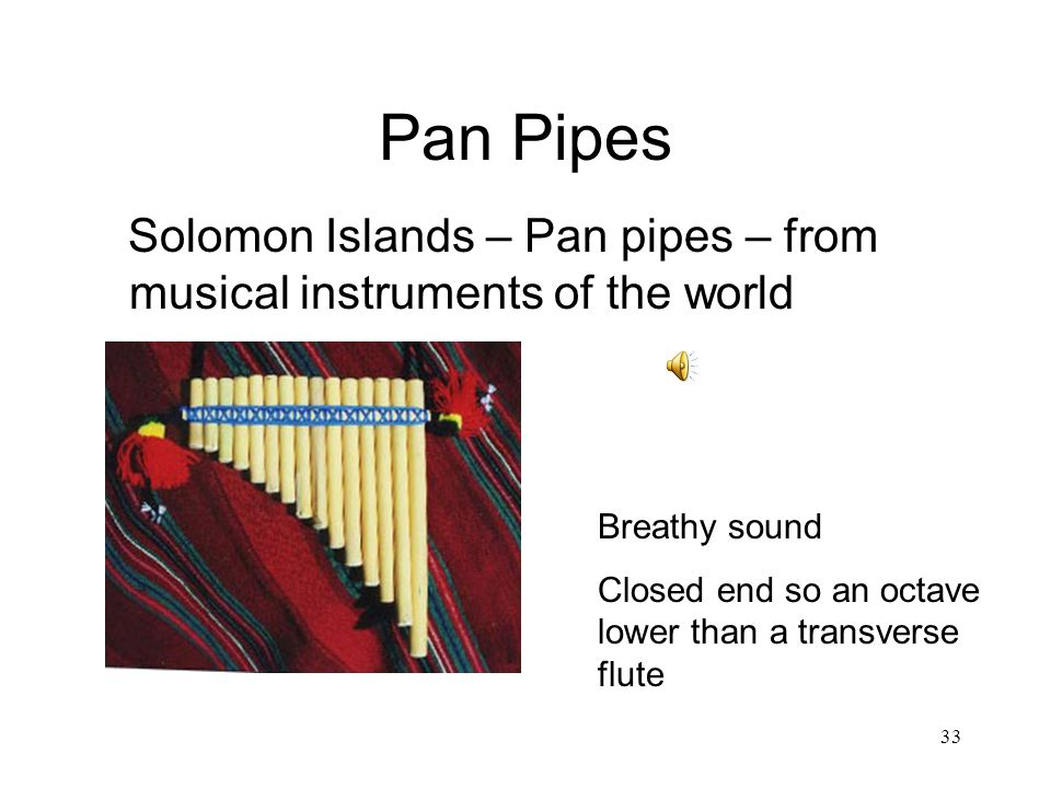 33 Pan Pipes Solomon Islands – Pan pipes – from musical instruments of the world Breathy sound Closed end so an octave lower than a transverse flute