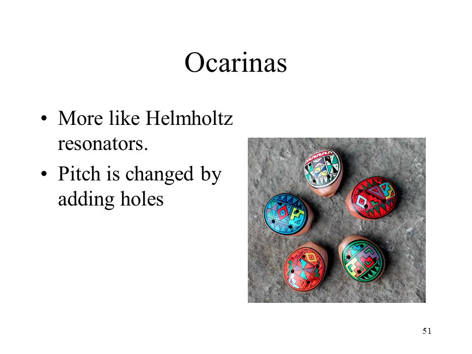 51 Ocarinas More like Helmholtz resonators. Pitch is changed by adding holes