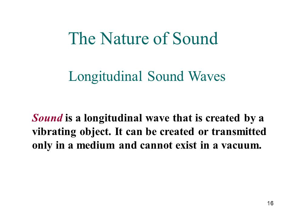 16 The Nature of Sound Longitudinal Sound Waves Sound is a longitudinal wave that is created by a vibrating object. It can be created or transmitted o