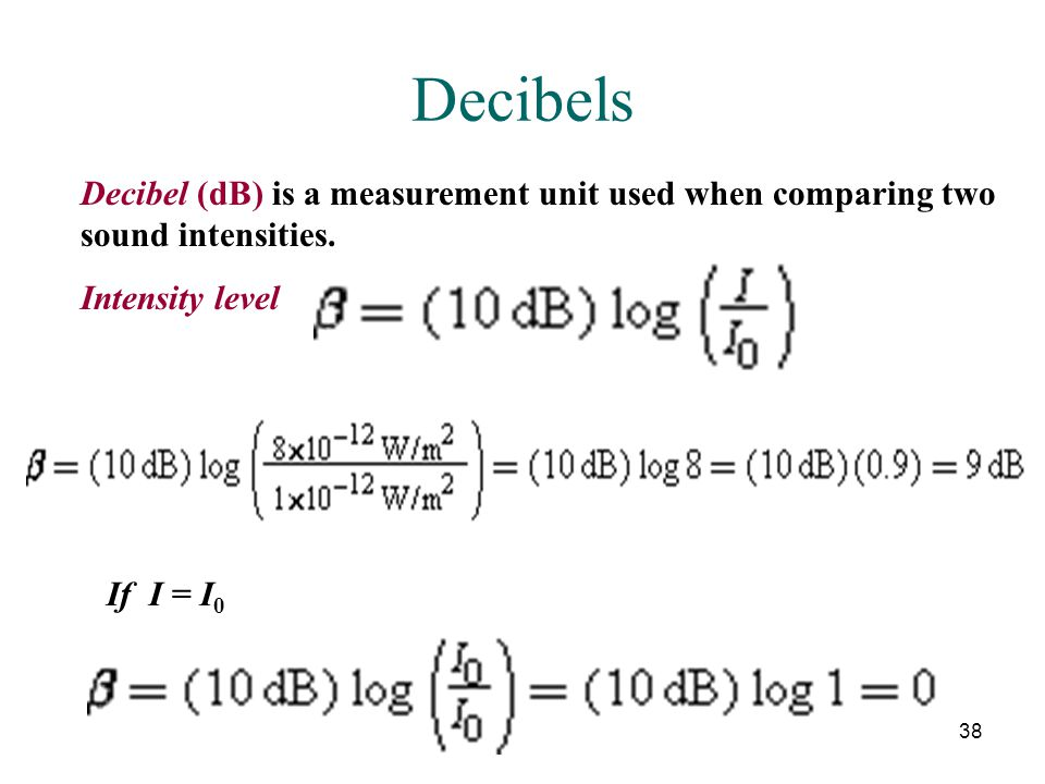 38 Decibels Decibel (dB) is a measurement unit used when comparing two sound intensities. Intensity level If I = I 0