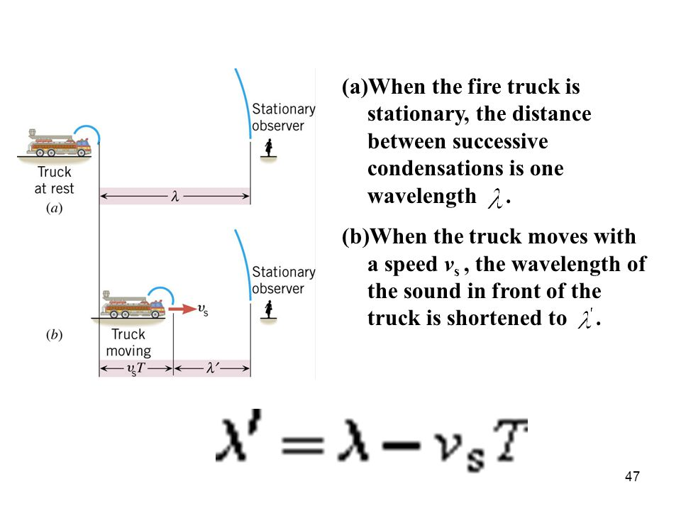 47 (a)When the fire truck is stationary, the distance between successive condensations is one wavelength. (b)When the truck moves with a speed v s, th
