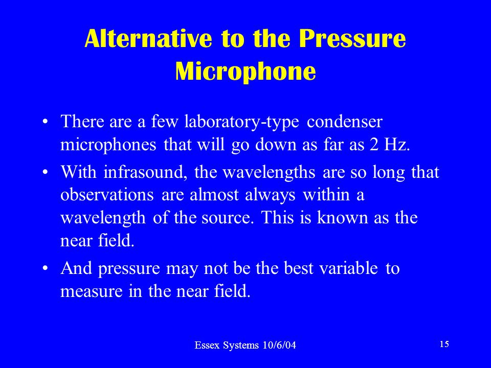 Essex Systems 10/6/04 15 Alternative to the Pressure Microphone There are a few laboratory-type condenser microphones that will go down as far as 2 Hz.