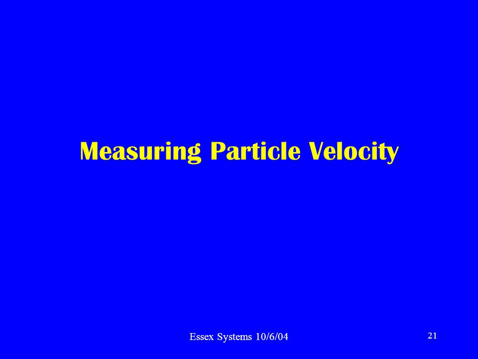 Essex Systems 10/6/04 21 Measuring Particle Velocity