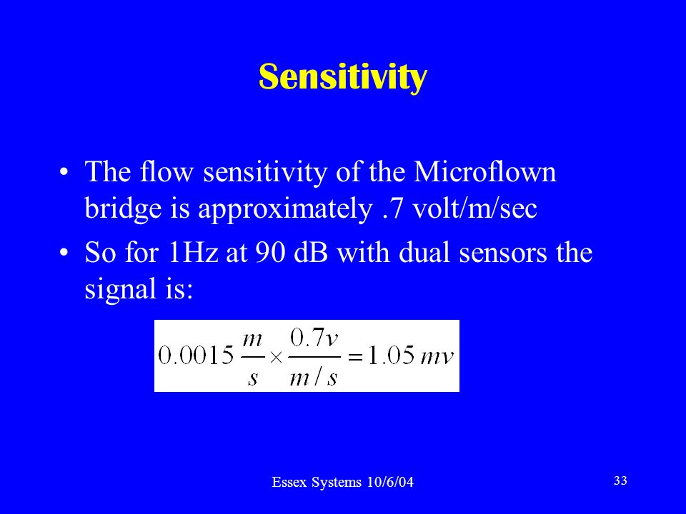 Essex Systems 10/6/04 33 Sensitivity The flow sensitivity of the Microflown bridge is approximately.7 volt/m/sec So for 1Hz at 90 dB with dual sensors the signal is: