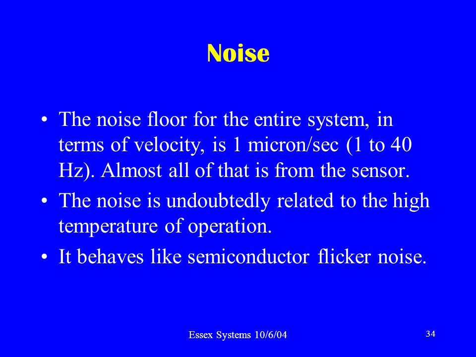 Essex Systems 10/6/04 34 Noise The noise floor for the entire system, in terms of velocity, is 1 micron/sec (1 to 40 Hz).