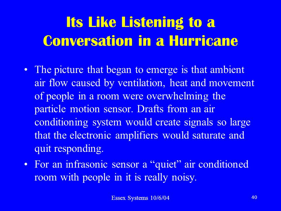 Essex Systems 10/6/04 40 Its Like Listening to a Conversation in a Hurricane The picture that began to emerge is that ambient air flow caused by ventilation, heat and movement of people in a room were overwhelming the particle motion sensor.