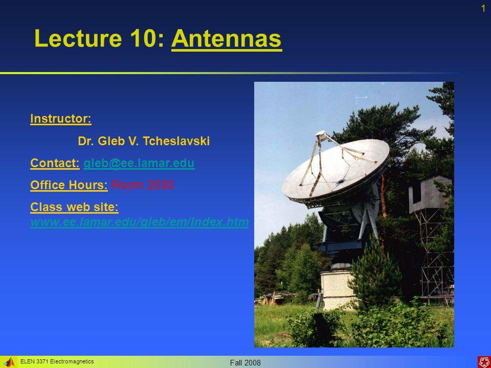 ELEN 3371 Electromagnetics Fall 2008 1 Lecture 10: Antennas Instructor: Dr. Gleb V. Tcheslavski Contact: gleb@ee.lamar.edugleb@ee.lamar.edu Office Hou