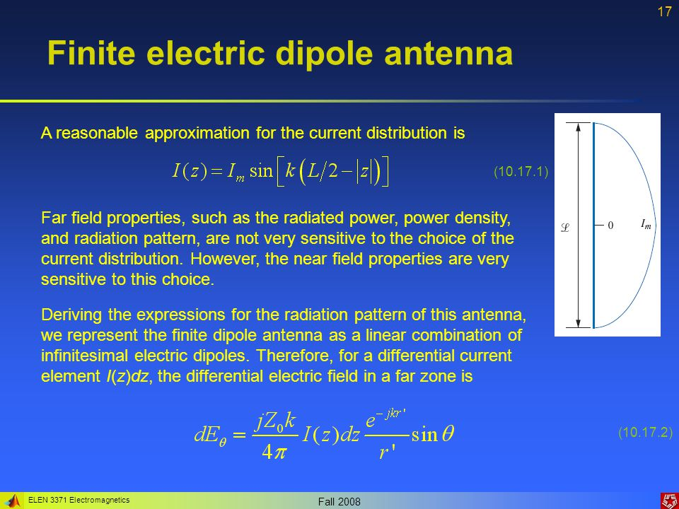 ELEN 3371 Electromagnetics Fall 2008 17 Finite electric dipole antenna A reasonable approximation for the current distribution is (10.17.1) Far field