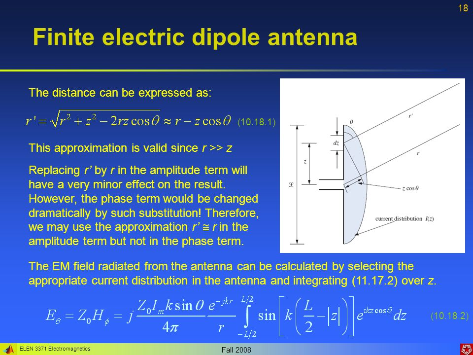 ELEN 3371 Electromagnetics Fall 2008 18 Finite electric dipole antenna The distance can be expressed as: (10.18.1) This approximation is valid since r