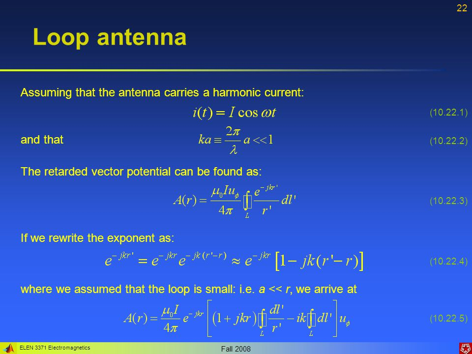 ELEN 3371 Electromagnetics Fall 2008 22 Loop antenna Assuming that the antenna carries a harmonic current: and that The retarded vector potential can