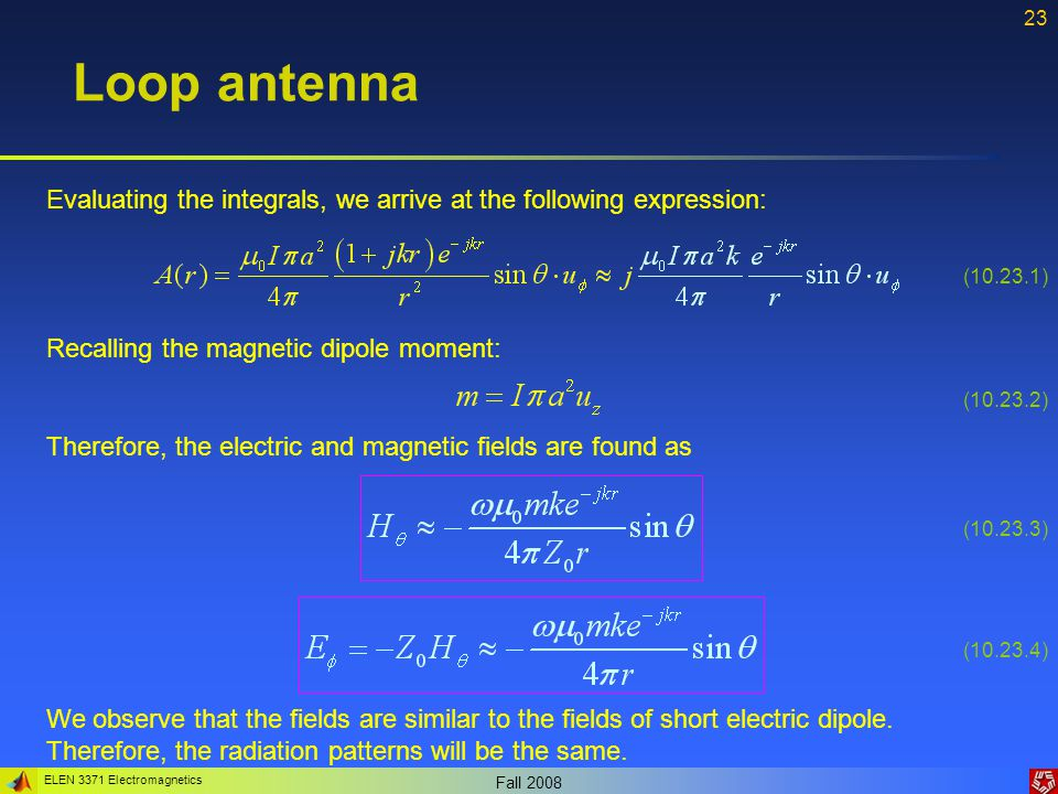 ELEN 3371 Electromagnetics Fall 2008 23 Loop antenna Evaluating the integrals, we arrive at the following expression: Recalling the magnetic dipole mo