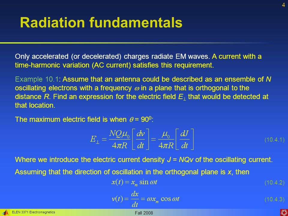ELEN 3371 Electromagnetics Fall 2008 4 Radiation fundamentals Only accelerated (or decelerated) charges radiate EM waves. A current with a time-harmon
