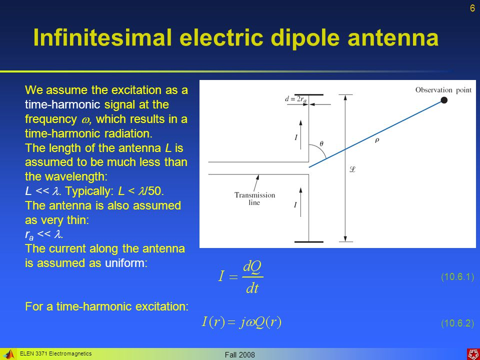 ELEN 3371 Electromagnetics Fall 2008 7 Infinitesimal electric dipole antenna The vector potential can be computed as: With the solution that can be found in the form: Assuming a time-harmonic current density: The distance from the center of the dipole R = r and k is the wave number.