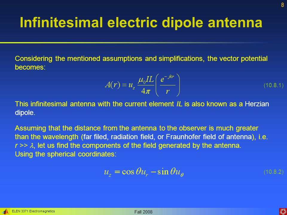 ELEN 3371 Electromagnetics Fall 2008 19 Finite electric dipole antenna Since and the limits of integration are symmetric about the origin, only a non-odd term will yield non-zero result: (10.19.1) The integration results in: (10.19.2) (10.19.3) Where F(  ) is the radiation pattern: (10.19.4)