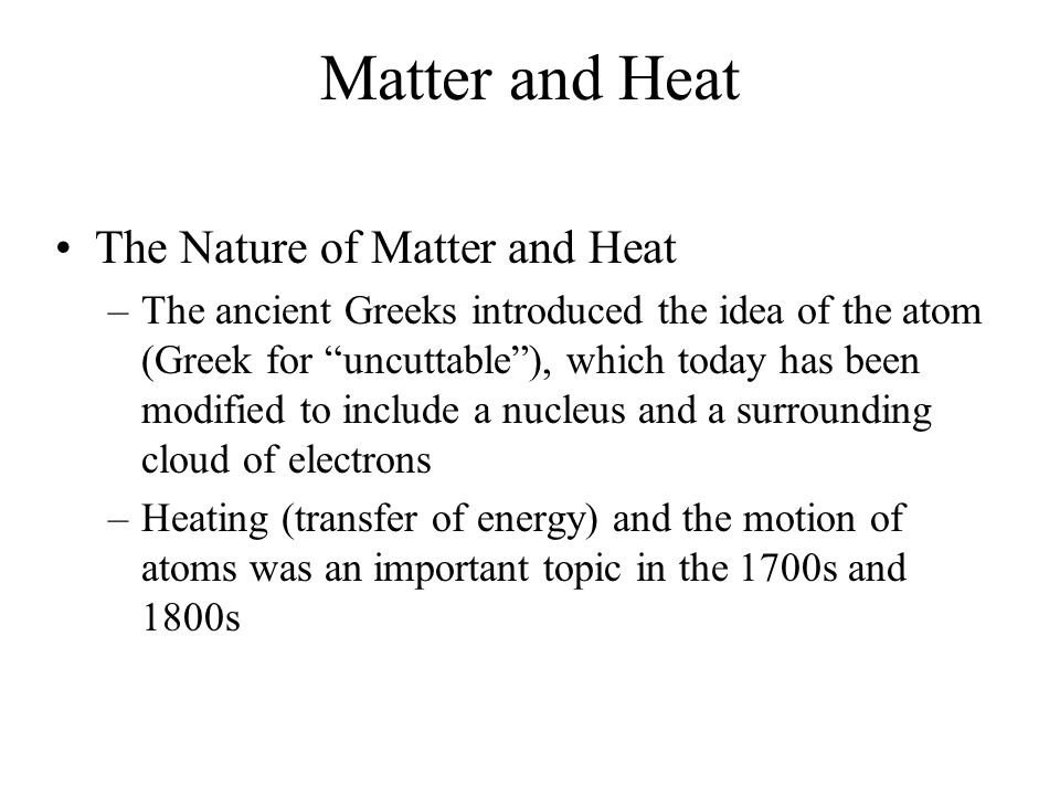 """Matter and Heat The Nature of Matter and Heat –The ancient Greeks introduced the idea of the atom (Greek for """"uncuttable""""), which today has been modif"""