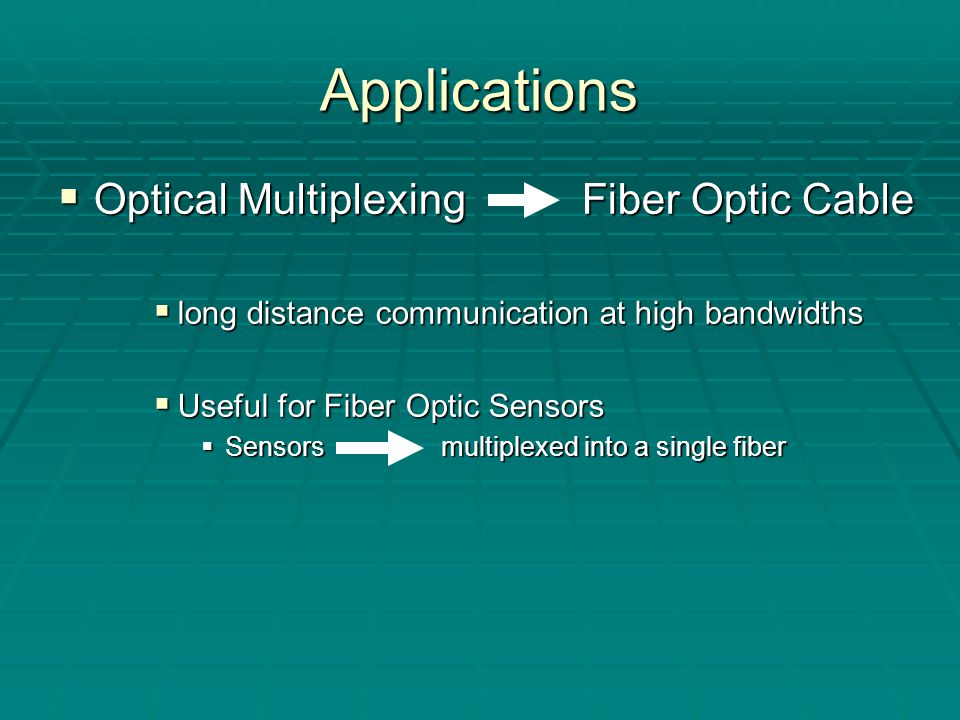 Applications  Optical Multiplexing Fiber Optic Cable  long distance communication at high bandwidths  Useful for Fiber Optic Sensors  Sensors multiplexed into a single fiber