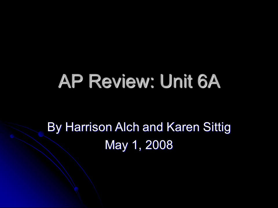 AP Review: Unit 6A By Harrison Alch and Karen Sittig May 1, 2008