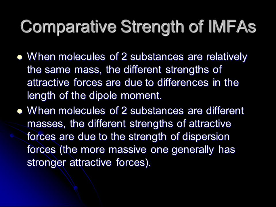 Comparative Strength of IMFAs When molecules of 2 substances are relatively the same mass, the different strengths of attractive forces are due to differences in the length of the dipole moment.