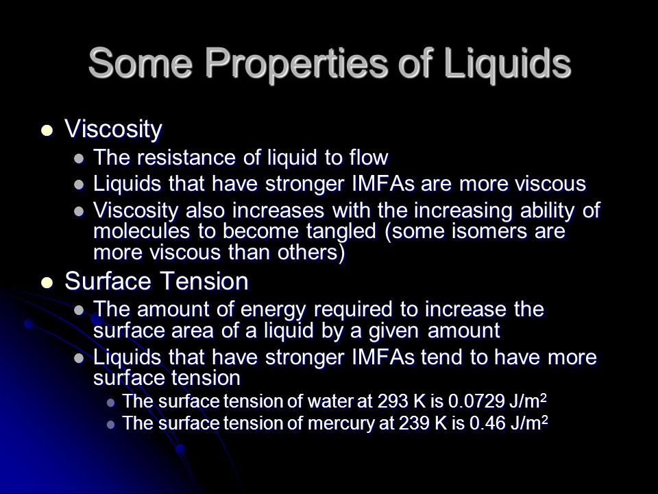 Some Properties of Liquids Viscosity Viscosity The resistance of liquid to flow The resistance of liquid to flow Liquids that have stronger IMFAs are more viscous Liquids that have stronger IMFAs are more viscous Viscosity also increases with the increasing ability of molecules to become tangled (some isomers are more viscous than others) Viscosity also increases with the increasing ability of molecules to become tangled (some isomers are more viscous than others) Surface Tension Surface Tension The amount of energy required to increase the surface area of a liquid by a given amount The amount of energy required to increase the surface area of a liquid by a given amount Liquids that have stronger IMFAs tend to have more surface tension Liquids that have stronger IMFAs tend to have more surface tension The surface tension of water at 293 K is 0.0729 J/m 2 The surface tension of water at 293 K is 0.0729 J/m 2 The surface tension of mercury at 239 K is 0.46 J/m 2 The surface tension of mercury at 239 K is 0.46 J/m 2