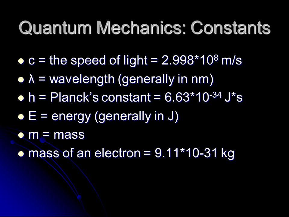 Quantum Mechanics: Constants c = the speed of light = 2.998*10 8 m/s c = the speed of light = 2.998*10 8 m/s λ = wavelength (generally in nm) λ = wavelength (generally in nm) h = Planck's constant = 6.63*10 -34 J*s h = Planck's constant = 6.63*10 -34 J*s E = energy (generally in J) E = energy (generally in J) m = mass m = mass mass of an electron = 9.11*10-31 kg mass of an electron = 9.11*10-31 kg